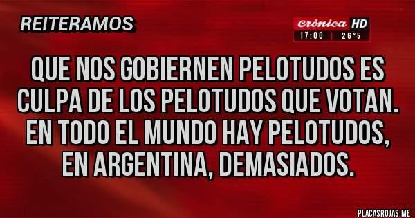 Placas Rojas - Que nos gobiernen pelotudos es culpa de los pelotudos que votan. En todo el mundo hay pelotudos, en argentina, demasiados.