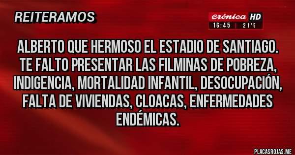 Placas Rojas - Alberto que hermoso el estadio de Santiago. Te falto presentar las filminas de pobreza, indigencia, mortalidad infantil, desocupación, falta de viviendas, cloacas, enfermedades endémicas.