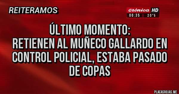 Placas Rojas - Último momento: retienen al Muñeco Gallardo en control policial, estaba pasado de Copas