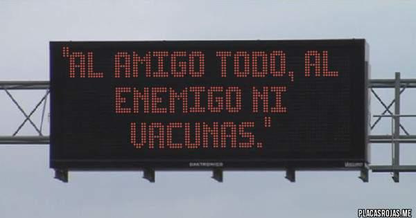 Placas Rojas - ''Al amigo todo, al enemigo ni vacunas.''