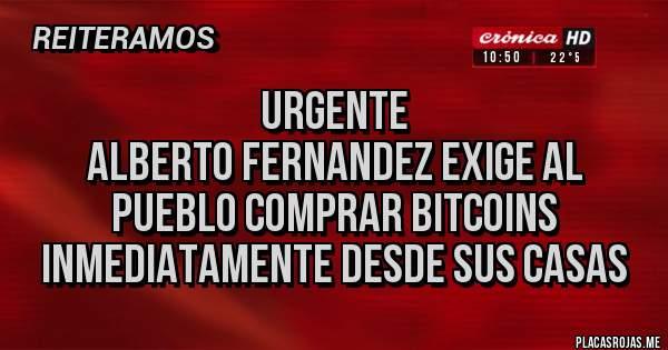 Placas Rojas - Urgente  Alberto Fernandez exige al pueblo comprar bitcoins inmediatamente desde sus casas