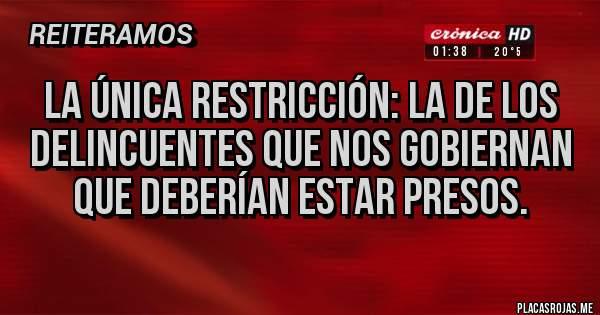 Placas Rojas - La única restricción: la de los delincuentes que nos gobiernan que deberían estar presos.