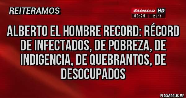 Placas Rojas - Alberto el hombre record: récord de infectados, de pobreza, de indigencia, de quebrantos, de desocupados