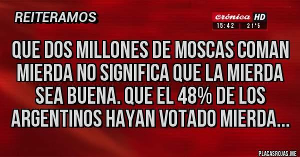 Placas Rojas - Que dos millones de moscas coman mierda no significa que la mierda sea buena. Que el 48% de los argentinos hayan votado mierda...