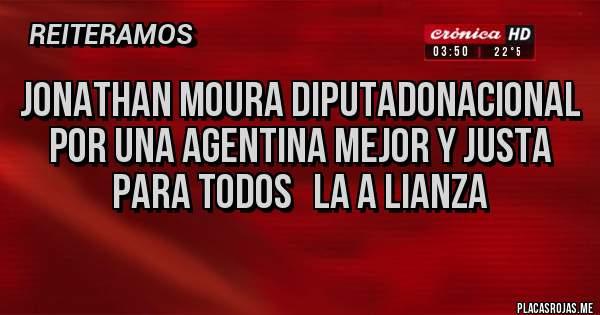 Placas Rojas - JONATHAN MOURA DIPUTADONACIONAL  POR UNA AGENTINA MEJOR Y JUSTA PARA TODOS   LA A LIANZA