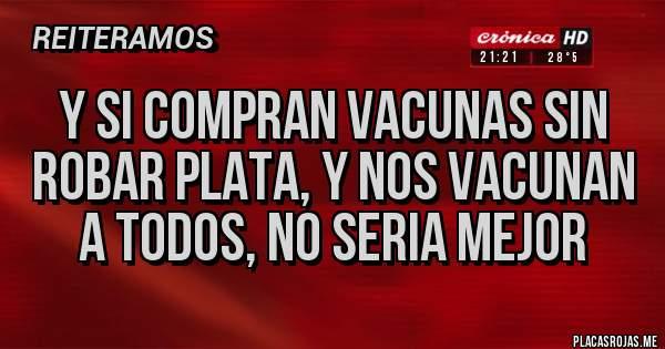 Placas Rojas - Y SI COMPRAN VACUNAS SIN ROBAR PLATA, Y NOS VACUNAN A TODOS, NO SERIA MEJOR