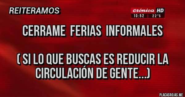 Placas Rojas - CERRAME  FERIAS  INFORMALES  ( si lo que buscas es reducir la           circulación de gente...)