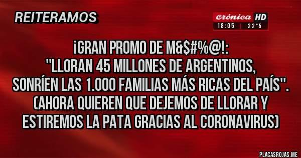 Placas Rojas - ¡GRAN PROMO DE M&$#%@!: ''LLORAN 45 MILLONES DE ARGENTINOS, SONRÍEN LAS 1.000 FAMILIAS MÁS RICAS DEL PAÍS''.  (AHORA QUIEREN QUE DEJEMOS DE LLORAR Y ESTIREMOS LA PATA GRACIAS AL CORONAVIRUS)