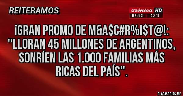 Placas Rojas - ¡GRAN PROMO DE M&A$C#R%I$T@!: ''LLORAN 45 MILLONES DE ARGENTINOS, SONRÍEN LAS 1.000 FAMILIAS MÁS RICAS DEL PAÍS''.