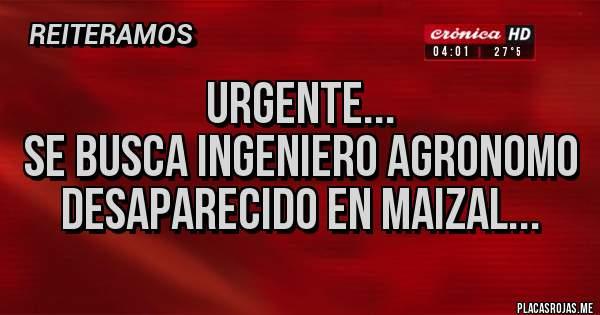 Placas Rojas - URGENTE... Se busca ingeniero agronomo desaparecido en maizal...