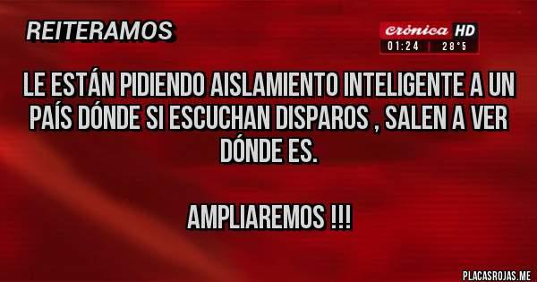 Placas Rojas - LE ESTÁN PIDIENDO AISLAMIENTO INTELIGENTE A UN PAÍS DÓNDE SI ESCUCHAN DISPAROS , SALEN A VER DÓNDE ES.  AMPLIAREMOS !!!
