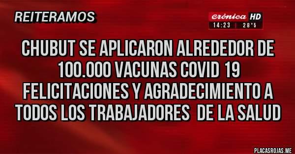 Placas Rojas - CHUBUT SE APLICARON ALREDEDOR DE 100.000 VACUNAS COVID 19 FELICITACIONES Y AGRADECIMIENTO A TODOS LOS TRABAJADORES  DE LA SALUD