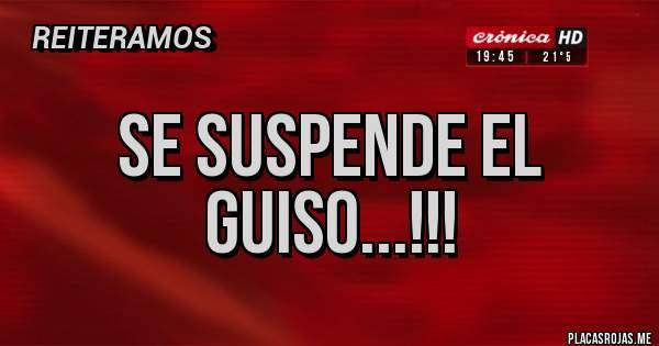 Placas Rojas - Se suspende el guiso...!!!
