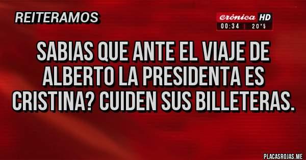 Placas Rojas - Sabias que ante el viaje de Alberto la presidenta es Cristina? Cuiden sus billeteras.