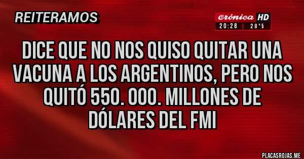Placas Rojas - Dice que no nos quiso quitar una vacuna a los argentinos, pero nos quitó 550. 000. Millones de dólares del FMI
