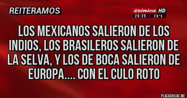 Placas Rojas - Los mexicanos salieron de los indios, los brasileros salieron de la selva, y los de Boca salieron de Europa.... CON EL CULO ROTO