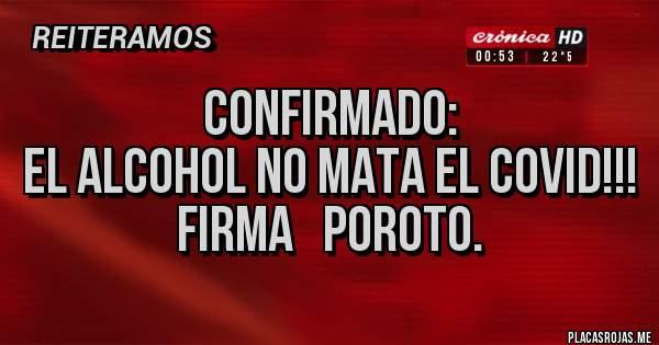 Placas Rojas - Confirmado: El alcohol no mata el covid!!! Firma   Poroto.