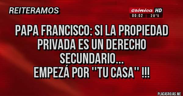 Placas Rojas - Papa Francisco: si la propiedad privada es un derecho secundario... Empezá por ''tu casa'' !!!