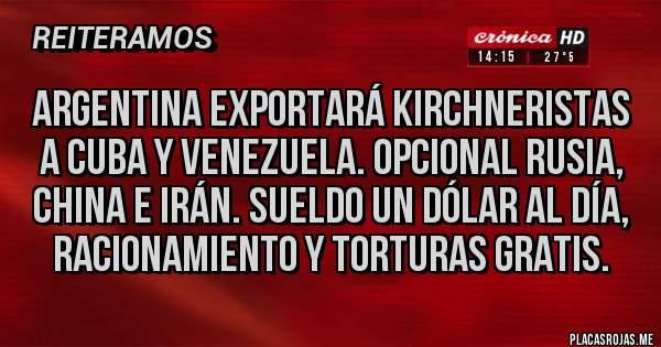 Placas Rojas - Argentina exportará kirchneristas a cuba y Venezuela. Opcional Rusia, china e irán. Sueldo un dólar al día, racionamiento y torturas gratis.