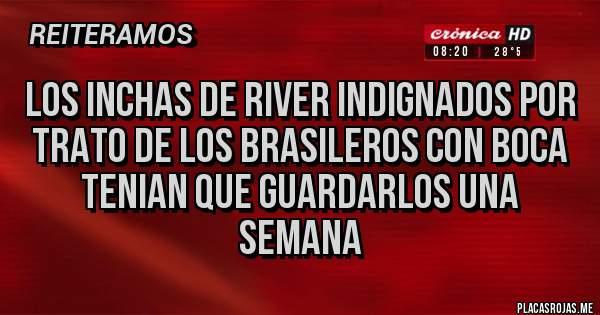 Placas Rojas - Los inchas de river indignados por trato de los Brasileros con Boca tenian que guardarlos una semana