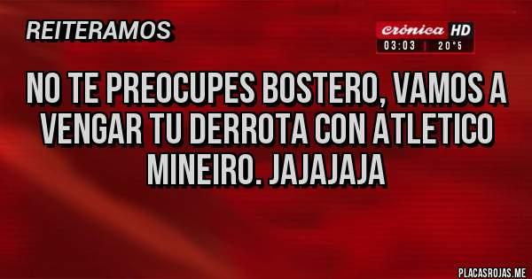 Placas Rojas - No te preocupes Bostero, vamos a vengar tu derrota con Atletico Mineiro. Jajajaja