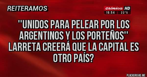 Placas Rojas - ''Unidos para pelear por los argentinos y los porteños'' larreta creerá que la capital es otro país?