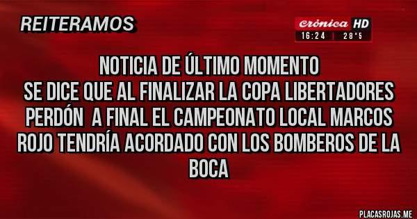 Placas Rojas - Noticia de último momento  Se dice que al finalizar la copa Libertadores perdón  a final el campeonato local Marcos rojo tendría acordado con los bomberos de la boca