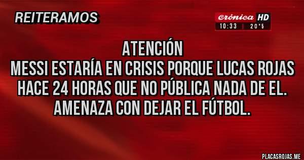 Placas Rojas - Atención Messi estaría en crisis porque Lucas Rojas hace 24 horas que no pública nada de el. Amenaza con dejar el fútbol.