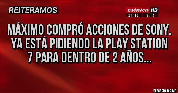 Placas Rojas - Máximo compró acciones de Sony. Ya está pidiendo la Play Station 7 para dentro de 2 años...