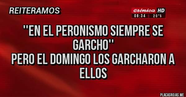 Placas Rojas - ''En el Peronismo Siempre se Garcho'' Pero el Domingo los Garcharon a Ellos