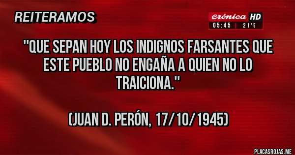 Placas Rojas - ''Que sepan hoy los indignos farsantes que este pueblo no engaña a quien no lo traiciona.''  (JUAN D. PERÓN, 17/10/1945)