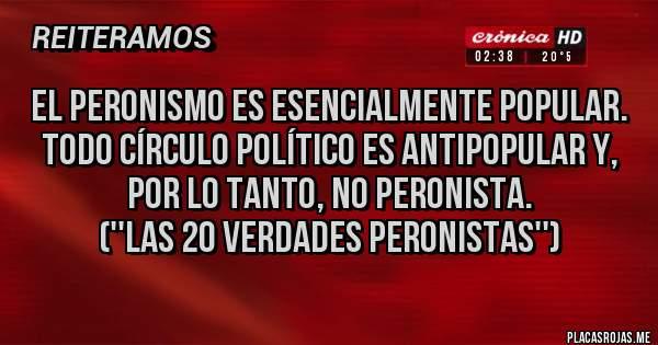 Placas Rojas - El peronismo es esencialmente popular. Todo círculo político es antipopular y, por lo tanto, no peronista. (''Las 20 Verdades Peronistas'')