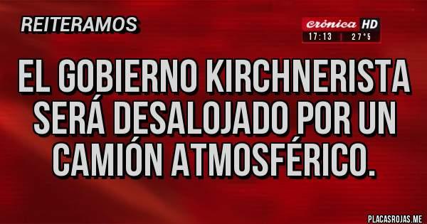 Placas Rojas - El gobierno kirchnerista será desalojado por un camión atmosférico.