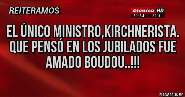 Placas Rojas - EL ÚNICO MINISTRO,KIRCHNERISTA. QUE PENSÓ EN LOS JUBILADOS FUE AMADO BOUDOU..!!!