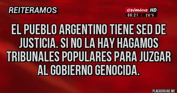 Placas Rojas - El pueblo argentino tiene sed de justicia. Si no la hay hagamos tribunales populares para juzgar al gobierno genocida.
