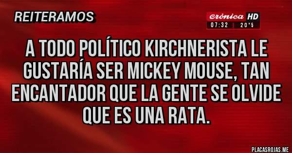 Placas Rojas - A todo político kirchnerista le gustaría ser Mickey Mouse, tan encantador que la gente se olvide que es una rata.