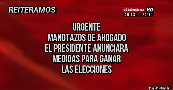 Placas Rojas - urgente manotazos de ahogado el presidente anunciara  medidas para ganar  las elecciones