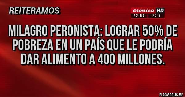 Placas Rojas - Milagro peronista: lograr 50% de pobreza en un país que le podría dar alimento a 400 millones.