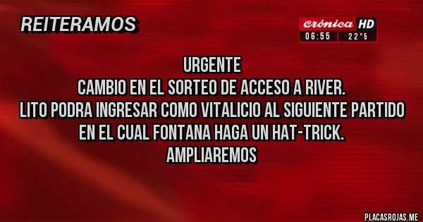 Placas Rojas - URGENTE CAMBIO EN EL SORTEO DE ACCESO A RIVER. LITO PODRA INGRESAR COMO VITALICIO AL SIGUIENTE PARTIDO EN EL CUAL FONTANA HAGA UN HAT-TRICK. AMPLIAREMOS
