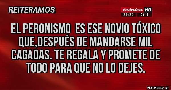 Placas Rojas - EL PERONISMO  ES ESE NOVIO TÓXICO QUE,DESPUÉS DE MANDARSE MIL CAGADAS. TE REGALA Y PROMETE DE TODO PARA QUE NO LO DEJES.