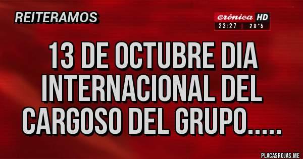 Placas Rojas - 13 de octubre dia internacional del cargoso del grupo.....