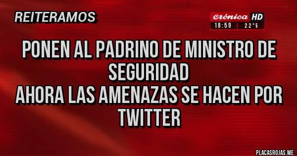 Placas Rojas - Ponen al Padrino de ministro de seguridad Ahora las amenazas se hacen por Twitter