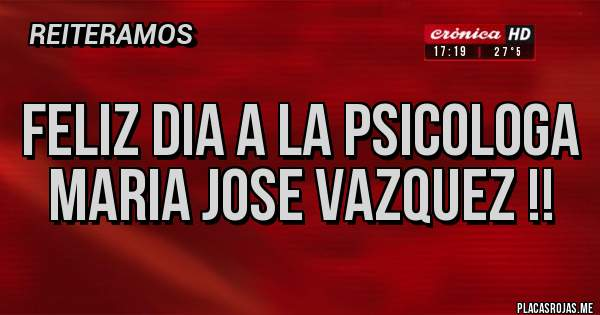 Placas Rojas - Feliz dia a la psicologa Maria Jose Vazquez !!