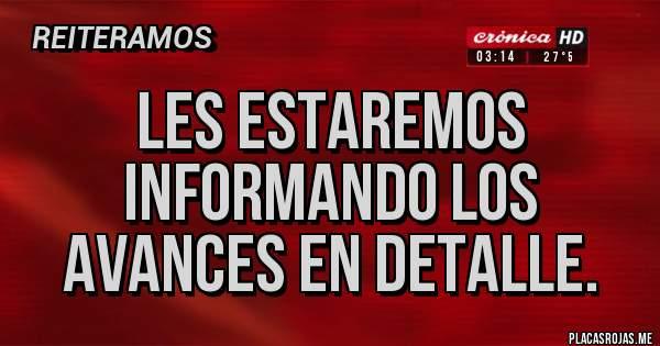 Placas Rojas - Les estaremos informando los avances en detalle.