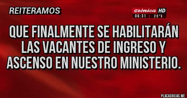 Placas Rojas - que finalmente se habilitarán las vacantes de ingreso y ascenso en nuestro ministerio.