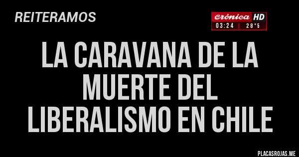 Placas Rojas - LA CARAVANA DE LA MUERTE DEL LIBERALISMO EN CHILE