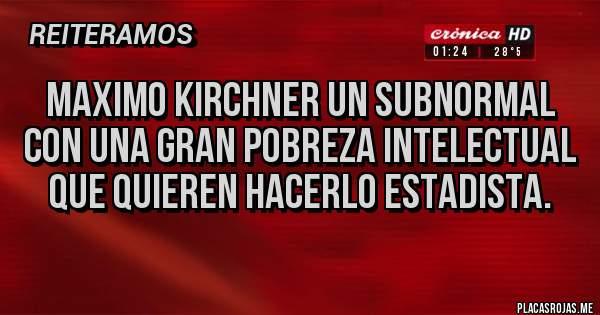 Placas Rojas - Maximo Kirchner un subnormal con una gran pobreza intelectual que quieren hacerlo estadista.