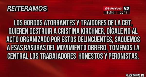 Placas Rojas - Los gordos atorrantes y traidores de la CGT, quieren destruir a Cristina Kirchner, dígale no al acto organizado por estos delincuentes, saquemos a esas basuras del movimiento obrero, tomemos la central los trabajadores  honestos y peronistas.