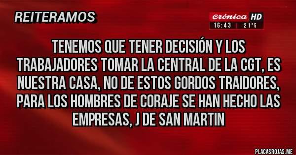 Placas Rojas - Tenemos que tener decisión y los trabajadores tomar la central de la CGT, es nuestra casa, no de estos gordos traidores, para los hombres de coraje se han hecho las empresas, J de San Martin