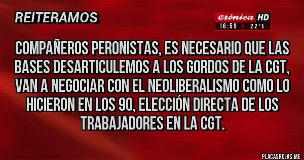 Placas Rojas - Compañeros peronistas, es necesario que las bases desarticulemos a los gordos de la CGT, van a negociar con el neoliberalismo como lo hicieron en los 90, elección directa de los trabajadores en la CGT.